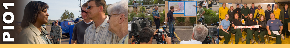 PIO1 decorative banner: photos depicting PIO1 position. PIO1 position description: The Public Information Officer (PIO1), a member of the Command Staff, is responsible for the formulation and release of information about the incident to the news media, local communities, incident personnel, other appropriate agencies and organizations, and for the management of all Public Information Officers assigned to the incident.