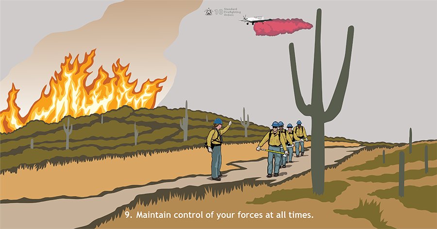 9. Maintain control of your forces at all times. A crew boss is gesturing to a wildland fire crew walking along a path away from a fire burning in grass and cacti. A Single-Engine Airtanker (SEAT) is flying over dropping red retardant on the flames.