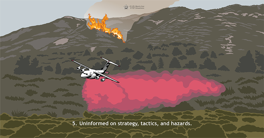 5. Uninformed on strategy, tactics, and hazards. A fire is burning on a hillside. A white airtanker drops red retardant in the foreground, where no flames are visible.