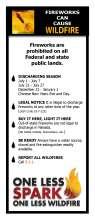 3.6 inch wide by 8.5 inch tall rack card; Fireworks can cause wildfire printed on top next to a picture of a rocket with flames. Fireworks prohibited on all Federal and State public lands; Black flame bullet points with: Discharge Season, Legal Notice, Buy it here, light it here, Be ready and report all wildfires.