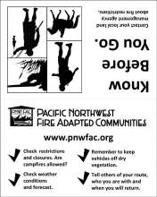 Know Before You Go. Illustration of figures hunting, hiking, fishing and biking. PNWFAC logo. Contact your local land management agency about fire restrictions.  Check  restrictions and closures. Are campfires allowed? Check weather conditions and forecast. Remember to keep vehicles off dry vegetation. Tell others of your route, who you are with and when you will return.