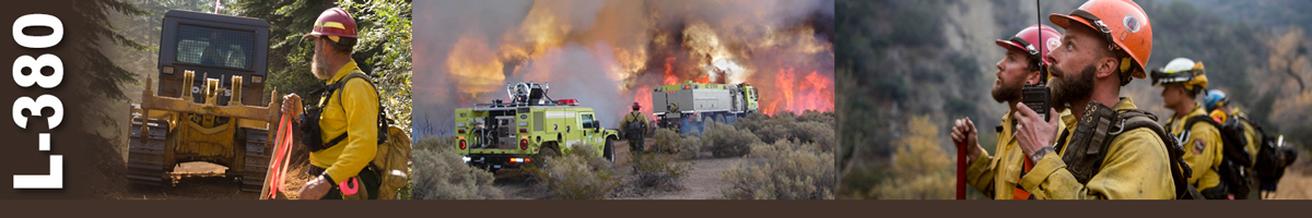 L-380 Decorative banner. Three photos depicting wildland fire single resource positions. Photo of a firefighter holding flagging while a tractor works in background. Photo of two fire engines driving toward heavily burning sage brush while a firefighter walks along side. A group of firefighters stands looking up at something while one of them talks into a handheld radio.