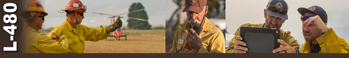 L-480 Decorative banner. Three photos depicting wildland fire supervisory positions. Photo of two aviation supervisors hand signal to and incoming aircraft. A firefighter talks on a handheld radio. Two firefighters review something on a tablet.