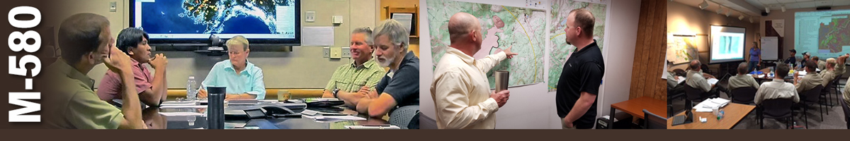 M-580 Decorative banner. Three photos of wildland fire business operations. Five people gather around a table, one person writing and a large television behind them displaying a weather pattern. Two subject matter experts stand reviewing map on wall. A group of fire personnel sit in a darkened room watching a presentation on a screen.