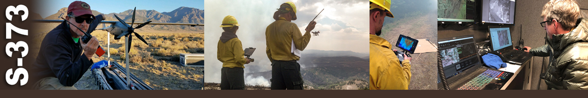 S-373 Decorative banner: Four photos of wildland fire unmanned aircraft systems (UAS) operations. A UAS technician radios as he readies a drone for takeoff. Two UAS crew operate handheld devices while watching the drone fly out over a smoking area. A drone operator works with remote controls. A UAS technician mans satellite data on computers in trailer.
