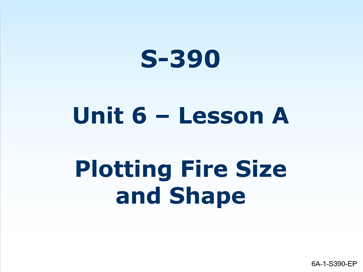 Slide 1 of Unit 6 for S-390 Introduction to Wildland Fire Behavior Calculations