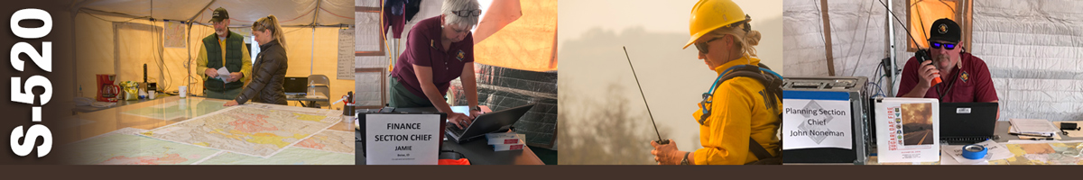 S-520 Decorative banner: Four photos of wildland fire incident operations. Two people stand in a command tent at the end of a large table covered in maps. A finance section chief works on a laptop she stands over. A female firefighter holds a handheld radio as she looks down. A planning section chief sits behind a desk talking on a handheld radio.