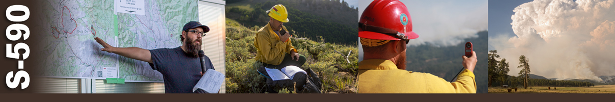 S-590 Decorative banner: Four photos of wildland fire operations. A man stands in front of large maps taped to a wall pointing to a location and talking on a microphone. A firefighter sits on the ground on the side of a mountain, an open book on one knee, as he speaks into a handheld radio. A firefighter takes a weather meter reading as he points his device at the fire beyond. A large plume of smoke rises from a fire in the distant mountains.